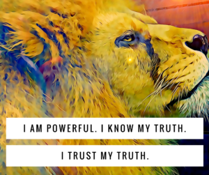 Manifesting Mantra: I am Powerful.  I Know My Truth. I Trust My Truth
